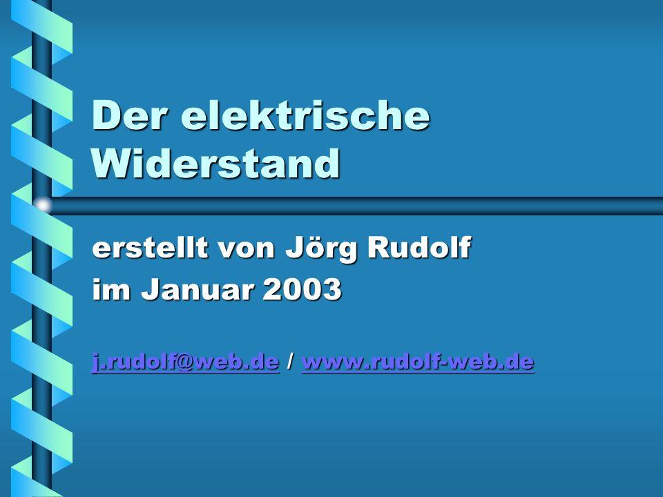 Der elektrische Widerstand erstellt von Jörg Rudolf im Januar 2003 j.rudolf@web.dej.rudolf@web.de / www.rudolf-web.de www.rudolf-web.de j.rudolf@web.dewww.rudolf-web.de