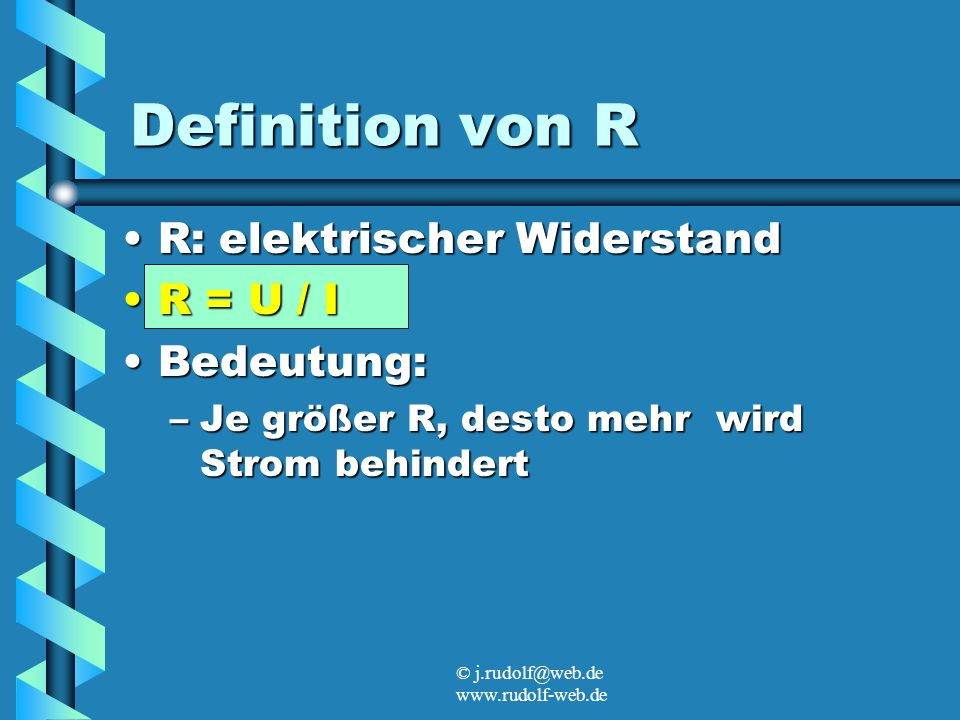 © j.rudolf@web.de www.rudolf-web.de Definition von R R: elektrischer WiderstandR: elektrischer Widerstand R = U / IR = U / I Bedeutung:Bedeutung: –Je größer R, desto mehr wird Strom behindert