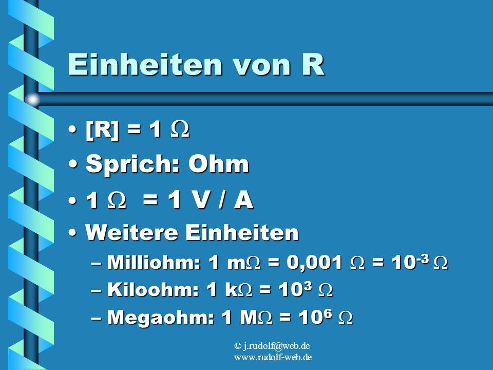 © j.rudolf@web.de www.rudolf-web.de Einheiten von R [R] = 1[R] = 1 Sprich: OhmSprich: Ohm 1 = 1 V / A1 = 1 V / A Weitere EinheitenWeitere Einheiten –Milliohm: 1 m = 0,001 = 10 -3 –Milliohm: 1 m = 0,001 = 10 -3 –Kiloohm: 1 k = 10 3 –Kiloohm: 1 k = 10 3 –Megaohm: 1 M = 10 6 –Megaohm: 1 M = 10 6