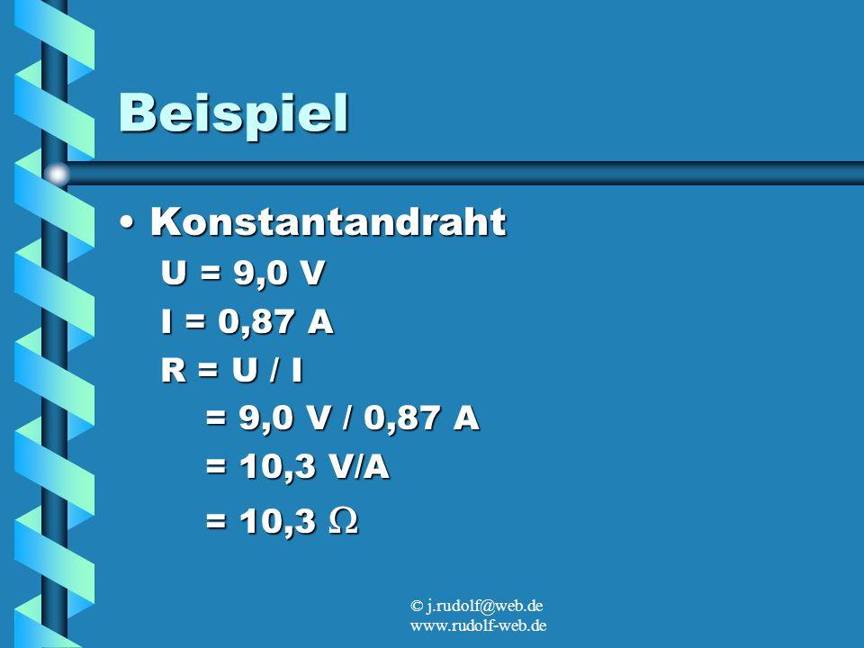© j.rudolf@web.de www.rudolf-web.de Beispiel KonstantandrahtKonstantandraht U = 9,0 V I = 0,87 A R = U / I = 9,0 V / 0,87 A = 9,0 V / 0,87 A = 10,3 V/A = 10,3 V/A = 10,3 = 10,3