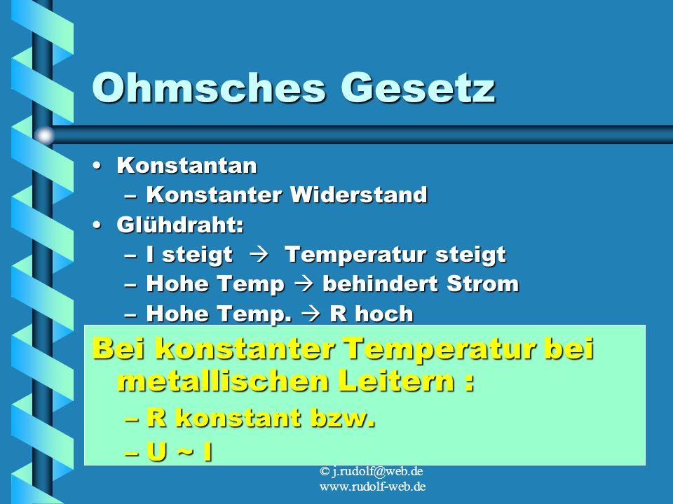 © j.rudolf@web.de www.rudolf-web.de Ohmsches Gesetz KonstantanKonstantan –Konstanter Widerstand Glühdraht:Glühdraht: –I steigt Temperatur steigt –Hohe Temp behindert Strom –Hohe Temp.