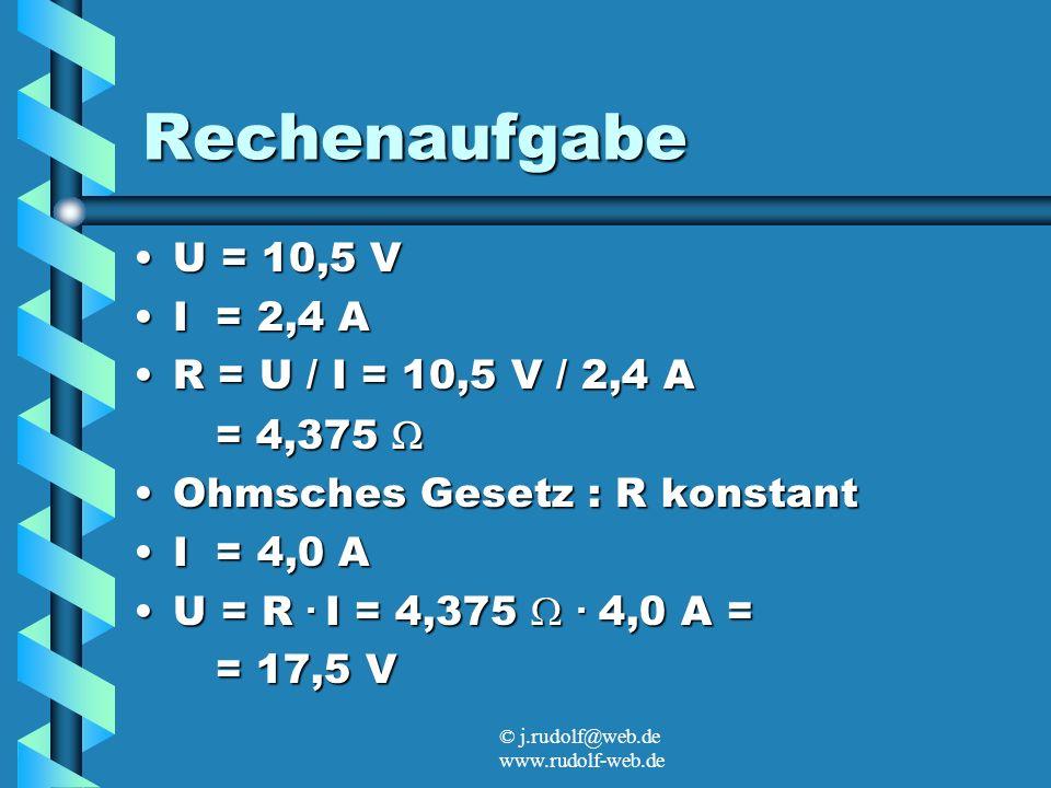 © j.rudolf@web.de www.rudolf-web.de Rechenaufgabe U = 10,5 VU = 10,5 V I = 2,4 AI = 2,4 A R = U / I = 10,5 V / 2,4 AR = U / I = 10,5 V / 2,4 A = 4,375 = 4,375 Ohmsches Gesetz : R konstantOhmsches Gesetz : R konstant I = 4,0 AI = 4,0 A U = R.