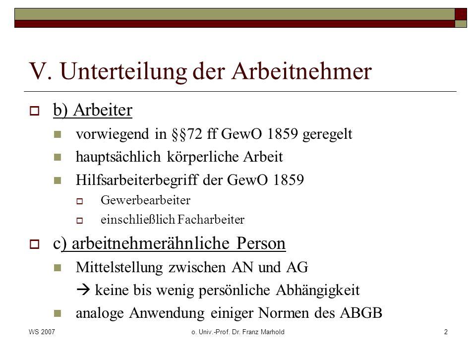 WS 2007o. Univ.-Prof. Dr. Franz Marhold2 V. Unterteilung der Arbeitnehmer b) Arbeiter vorwiegend in §§72 ff GewO 1859 geregelt hauptsächlich körperlic