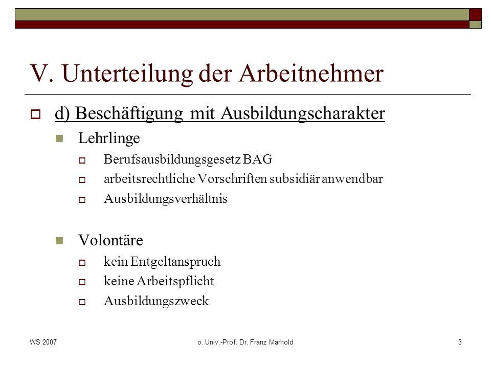 WS 2007o. Univ.-Prof. Dr. Franz Marhold3 V. Unterteilung der Arbeitnehmer d) Beschäftigung mit Ausbildungscharakter Lehrlinge Berufsausbildungsgesetz