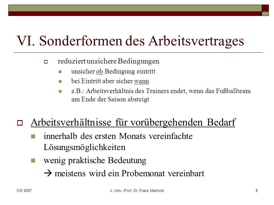 WS 2007o. Univ.-Prof. Dr. Franz Marhold8 VI. Sonderformen des Arbeitsvertrages reduziert unsichere Bedingungen unsicher ob Bedingung eintritt bei Eint