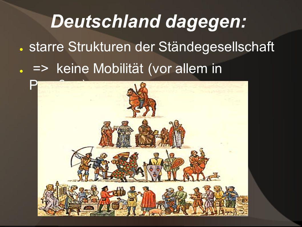 Deutschland dagegen: starre Strukturen der Ständegesellschaft => keine Mobilität (vor allem in Preußen)