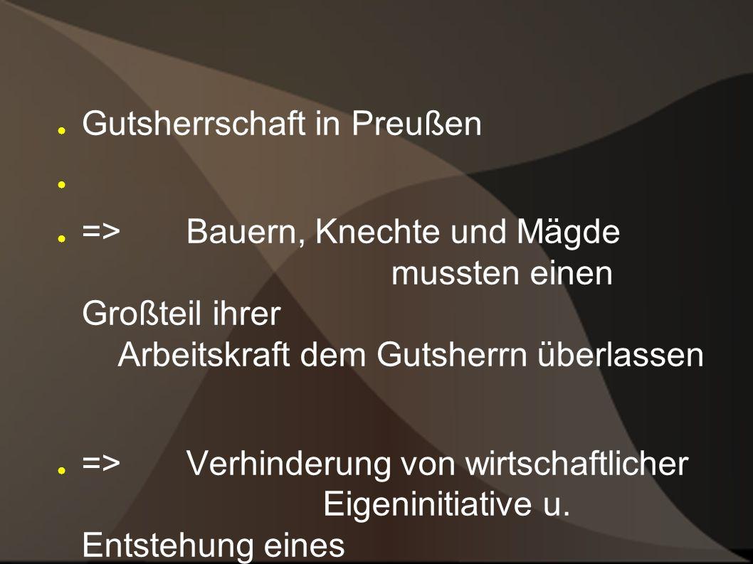 Gutsherrschaft in Preußen => Bauern, Knechte und Mägde mussten einen Großteil ihrer Arbeitskraft dem Gutsherrn überlassen => Verhinderung von wirtschaftlicher Eigeninitiative u.