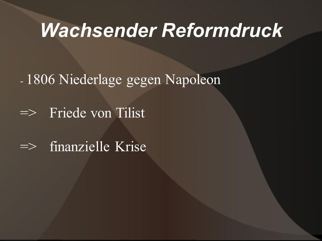 Wachsender Reformdruck - 1806 Niederlage gegen Napoleon => Friede von Tilist => finanzielle Krise