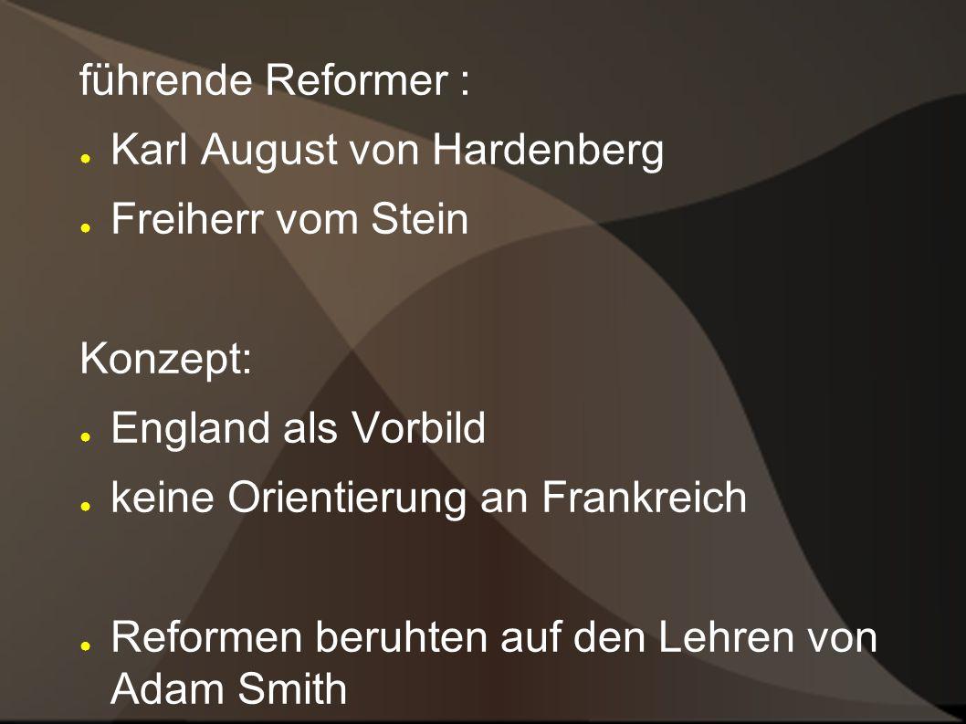 führende Reformer : Karl August von Hardenberg Freiherr vom Stein Konzept: England als Vorbild keine Orientierung an Frankreich Reformen beruhten auf