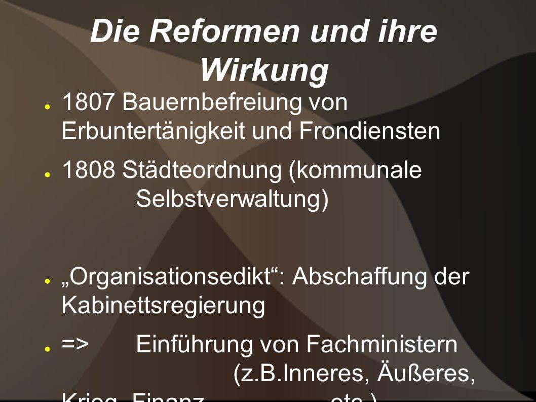 Die Reformen und ihre Wirkung 1807 Bauernbefreiung von Erbuntertänigkeit und Frondiensten 1808 Städteordnung (kommunale Selbstverwaltung) Organisation