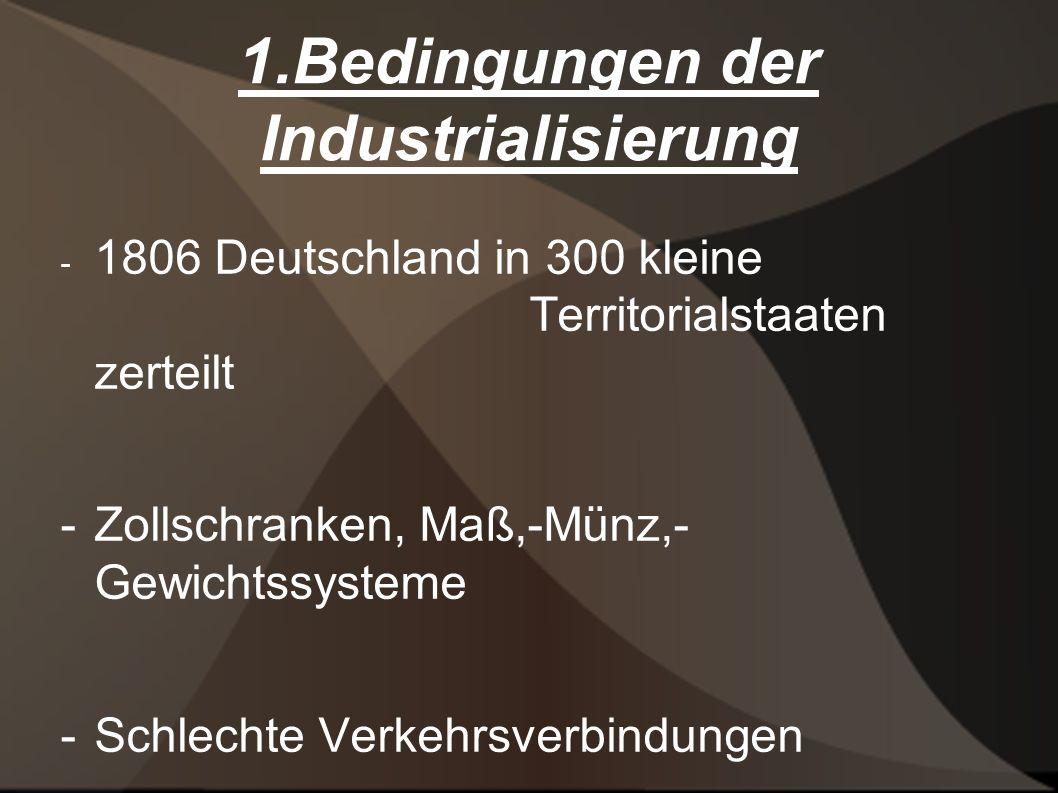 1.Bedingungen der Industrialisierung - 1806 Deutschland in 300 kleine Territorialstaaten zerteilt -Zollschranken, Maß,-Münz,- Gewichtssysteme - Schlechte Verkehrsverbindungen - Handelsmonopole