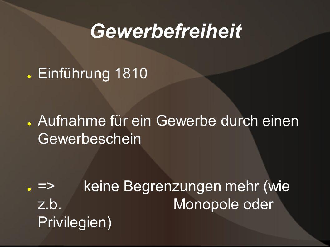 Gewerbefreiheit Einführung 1810 Aufnahme für ein Gewerbe durch einen Gewerbeschein => keine Begrenzungen mehr (wie z.b. Monopole oder Privilegien)