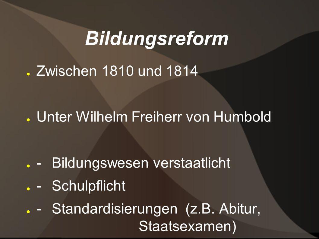 Bildungsreform Zwischen 1810 und 1814 Unter Wilhelm Freiherr von Humbold - Bildungswesen verstaatlicht - Schulpflicht - Standardisierungen (z.B.