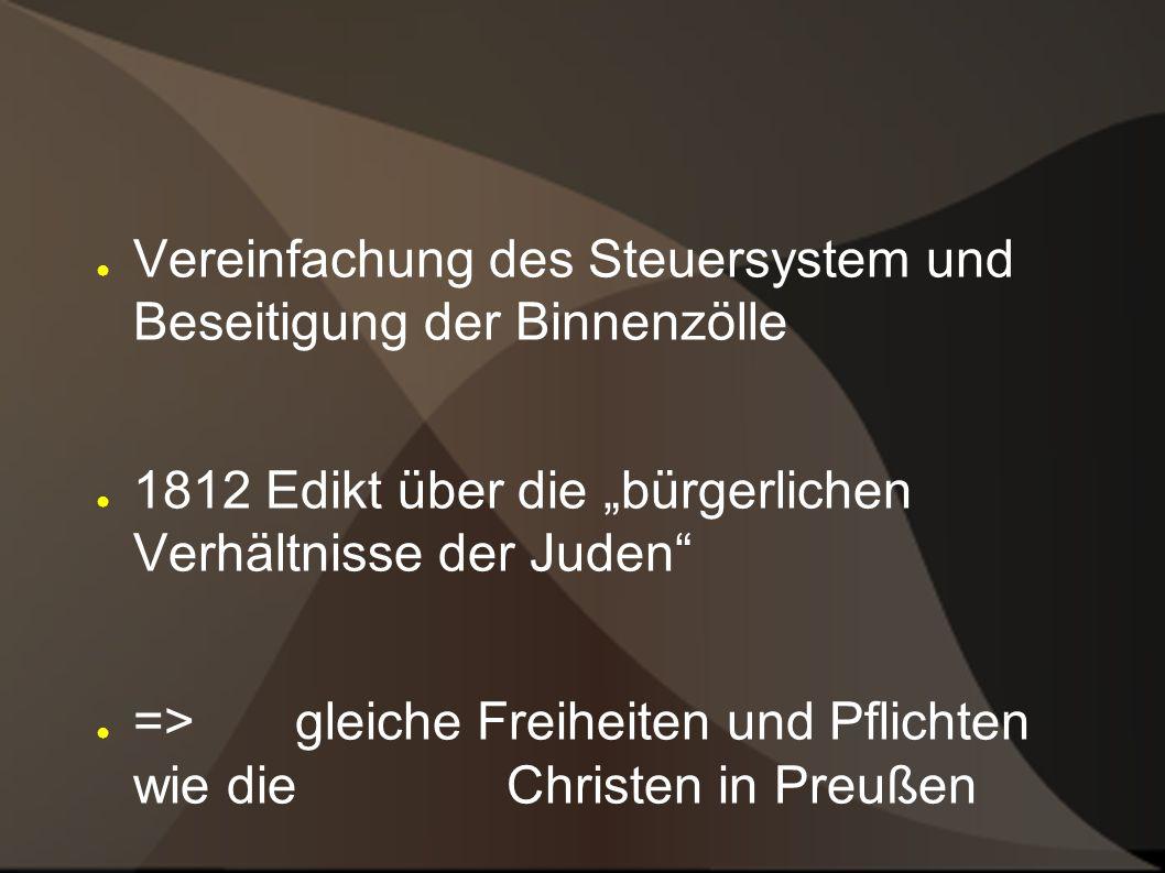 Vereinfachung des Steuersystem und Beseitigung der Binnenzölle 1812 Edikt über die bürgerlichen Verhältnisse der Juden => gleiche Freiheiten und Pflichten wie die Christen in Preußen