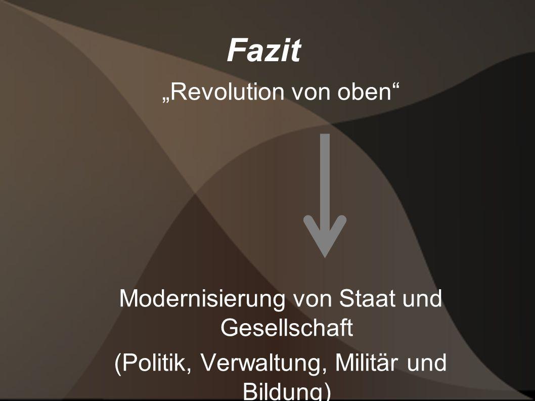 Fazit Revolution von oben Modernisierung von Staat und Gesellschaft (Politik, Verwaltung, Militär und Bildung)