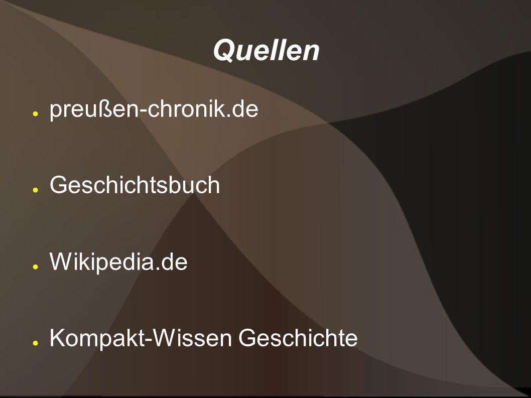 Quellen preußen-chronik.de Geschichtsbuch Wikipedia.de Kompakt-Wissen Geschichte
