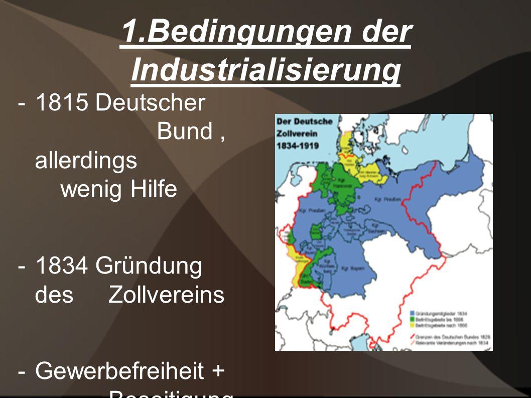 1.Bedingungen der Industrialisierung - 1815 Deutscher Bund, allerdings wenig Hilfe - 1834 Gründung des Zollvereins - Gewerbefreiheit + Beseitigung des