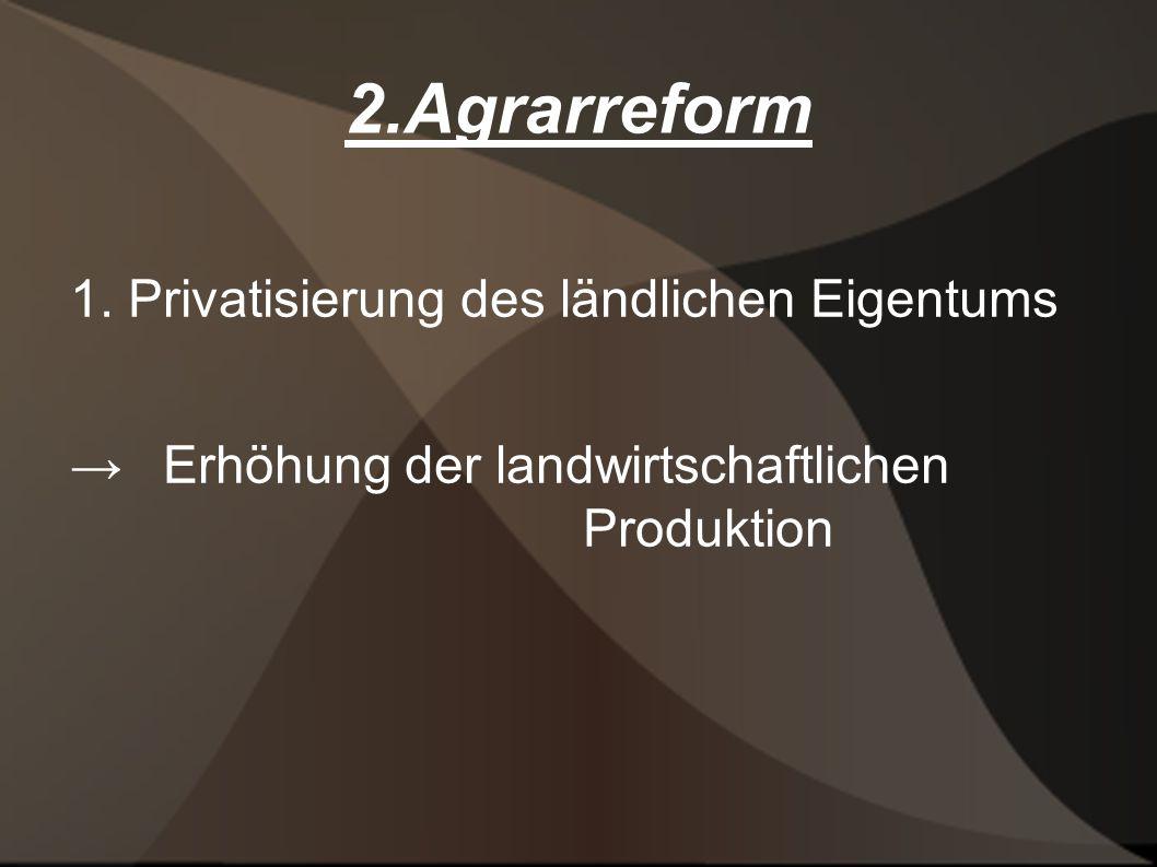 2.Agrarreform 1. Privatisierung des ländlichen Eigentums Erhöhung der landwirtschaftlichen Produktion