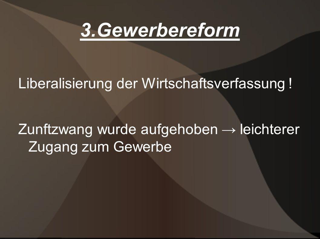 3.Gewerbereform Liberalisierung der Wirtschaftsverfassung ! Zunftzwang wurde aufgehoben leichterer Zugang zum Gewerbe