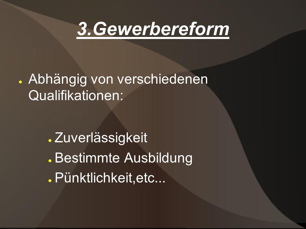 3.Gewerbereform Abhängig von verschiedenen Qualifikationen: Zuverlässigkeit Bestimmte Ausbildung Pünktlichkeit,etc...