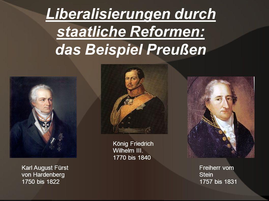 Liberalisierungen durch staatliche Reformen: das Beispiel Preußen Karl August Fürst von Hardenberg 1750 bis 1822 König Friedrich Wilhelm III. 1770 bis