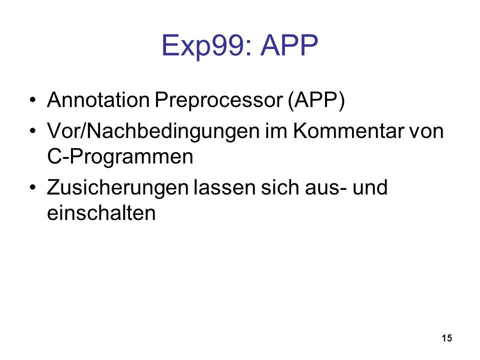15 Exp99: APP Annotation Preprocessor (APP) Vor/Nachbedingungen im Kommentar von C-Programmen Zusicherungen lassen sich aus- und einschalten