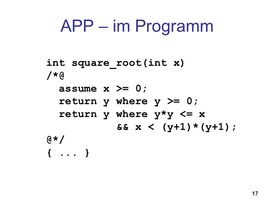 17 APP – im Programm int square_root(int x) /*@ assume x >= 0; return y where y >= 0; return y where y*y <= x && x < (y+1)*(y+1); @*/ {...