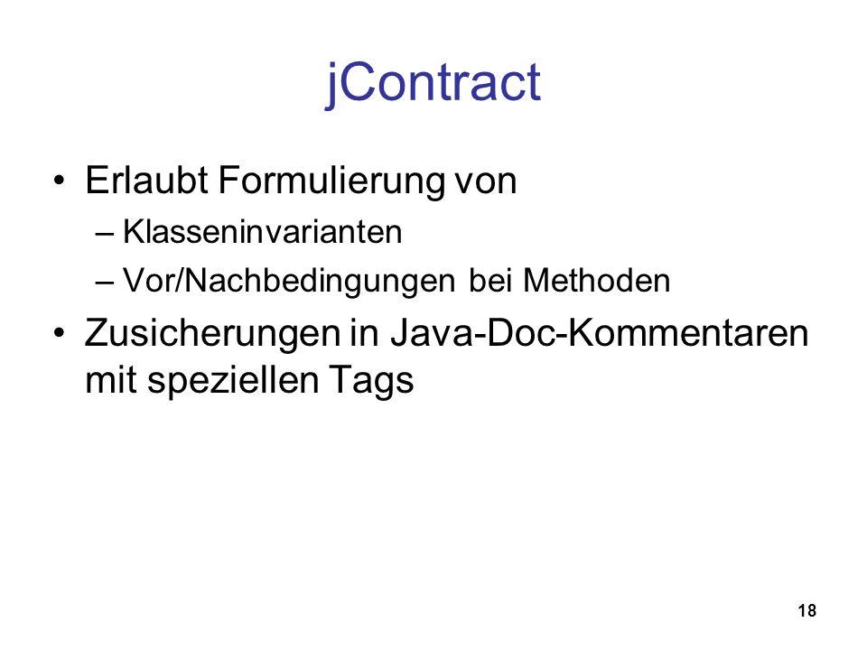 18 jContract Erlaubt Formulierung von –Klasseninvarianten –Vor/Nachbedingungen bei Methoden Zusicherungen in Java-Doc-Kommentaren mit speziellen Tags