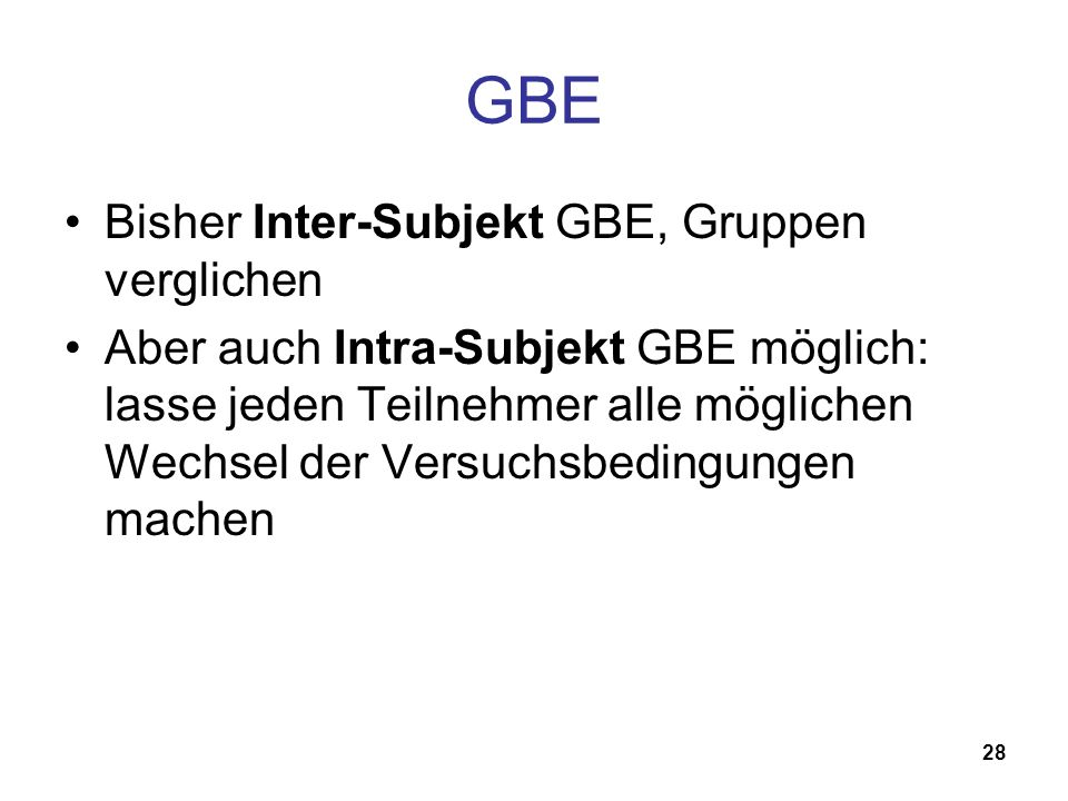 28 GBE Bisher Inter-Subjekt GBE, Gruppen verglichen Aber auch Intra-Subjekt GBE möglich: lasse jeden Teilnehmer alle möglichen Wechsel der Versuchsbedingungen machen
