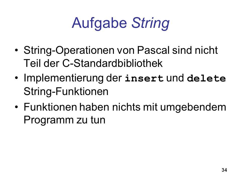 34 Aufgabe String String-Operationen von Pascal sind nicht Teil der C-Standardbibliothek Implementierung der insert und delete String-Funktionen Funktionen haben nichts mit umgebendem Programm zu tun