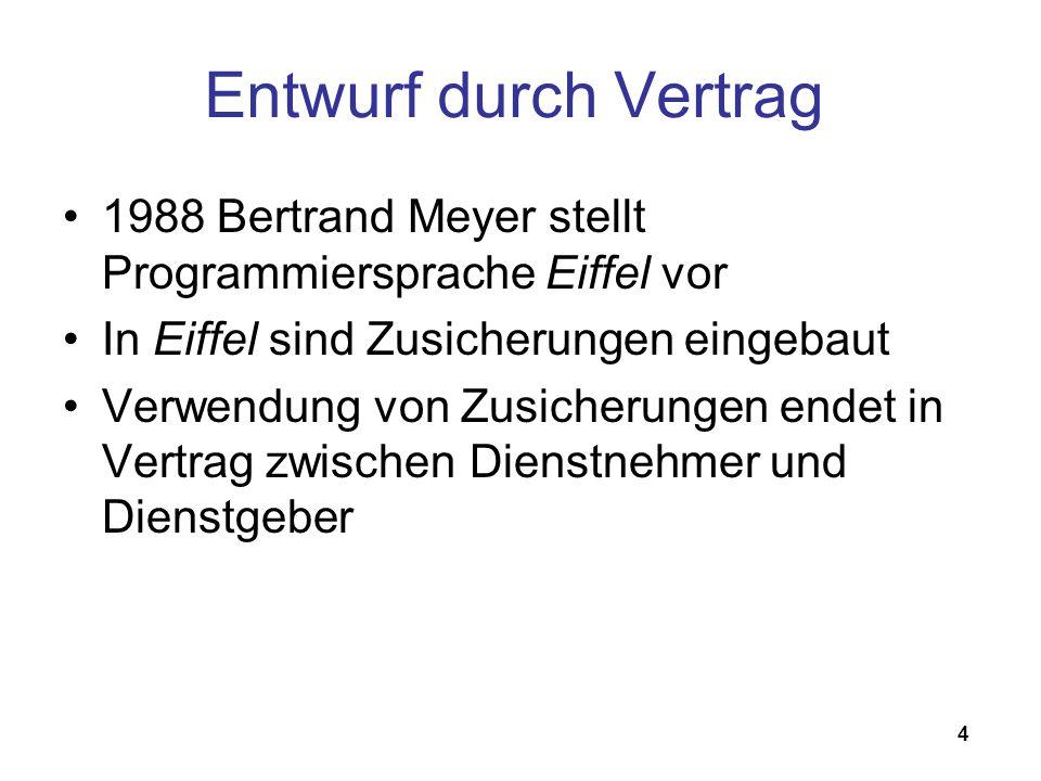 4 Entwurf durch Vertrag 1988 Bertrand Meyer stellt Programmiersprache Eiffel vor In Eiffel sind Zusicherungen eingebaut Verwendung von Zusicherungen endet in Vertrag zwischen Dienstnehmer und Dienstgeber