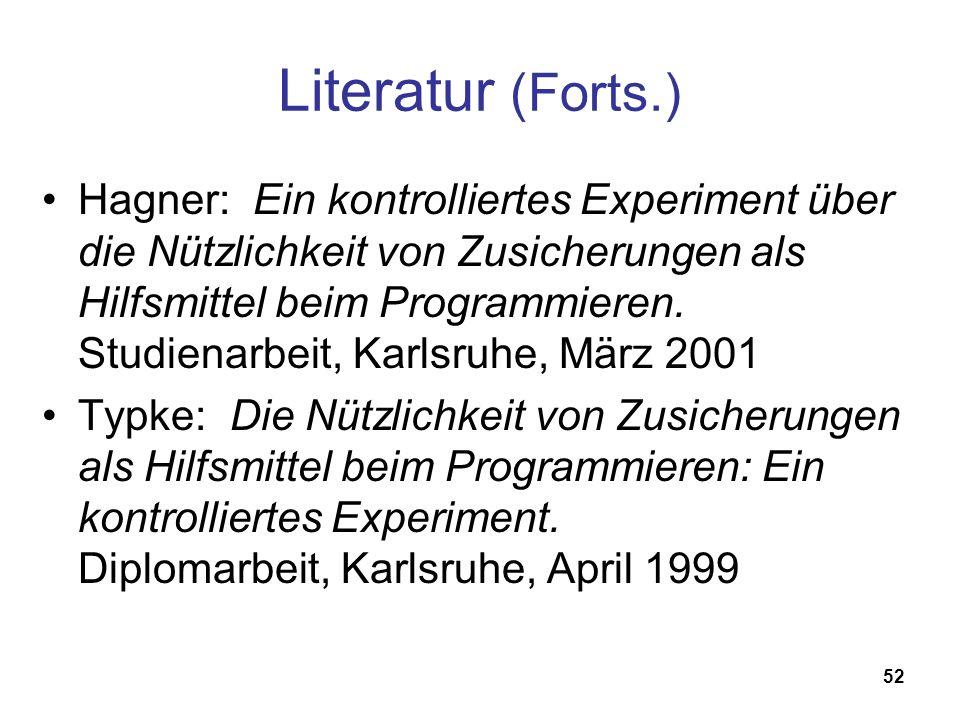 52 Literatur (Forts.) Hagner: Ein kontrolliertes Experiment über die Nützlichkeit von Zusicherungen als Hilfsmittel beim Programmieren. Studienarbeit,