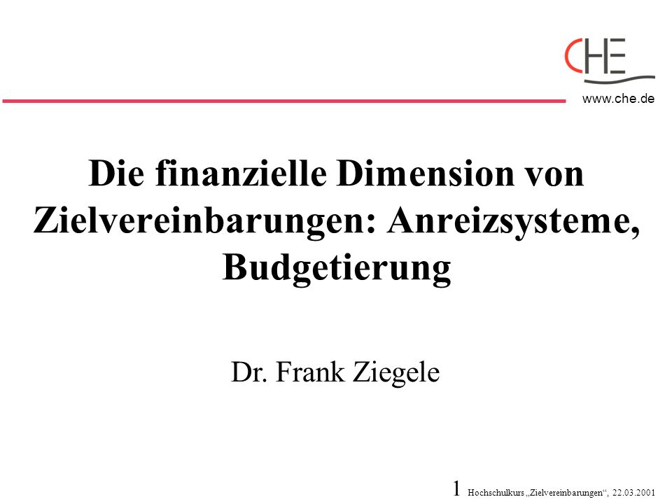 1 Hochschulkurs Zielvereinbarungen, 22.03.2001 www.che.de Die finanzielle Dimension von Zielvereinbarungen: Anreizsysteme, Budgetierung Dr. Frank Zieg