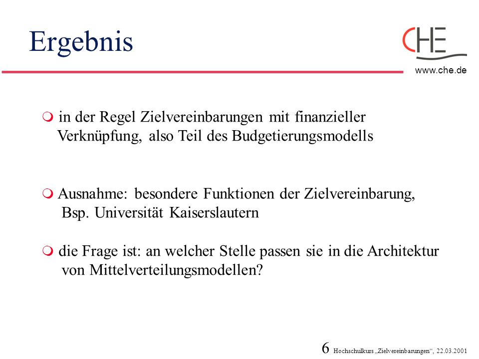 6 Hochschulkurs Zielvereinbarungen, 22.03.2001 www.che.de Ergebnis in der Regel Zielvereinbarungen mit finanzieller Verknüpfung, also Teil des Budgeti