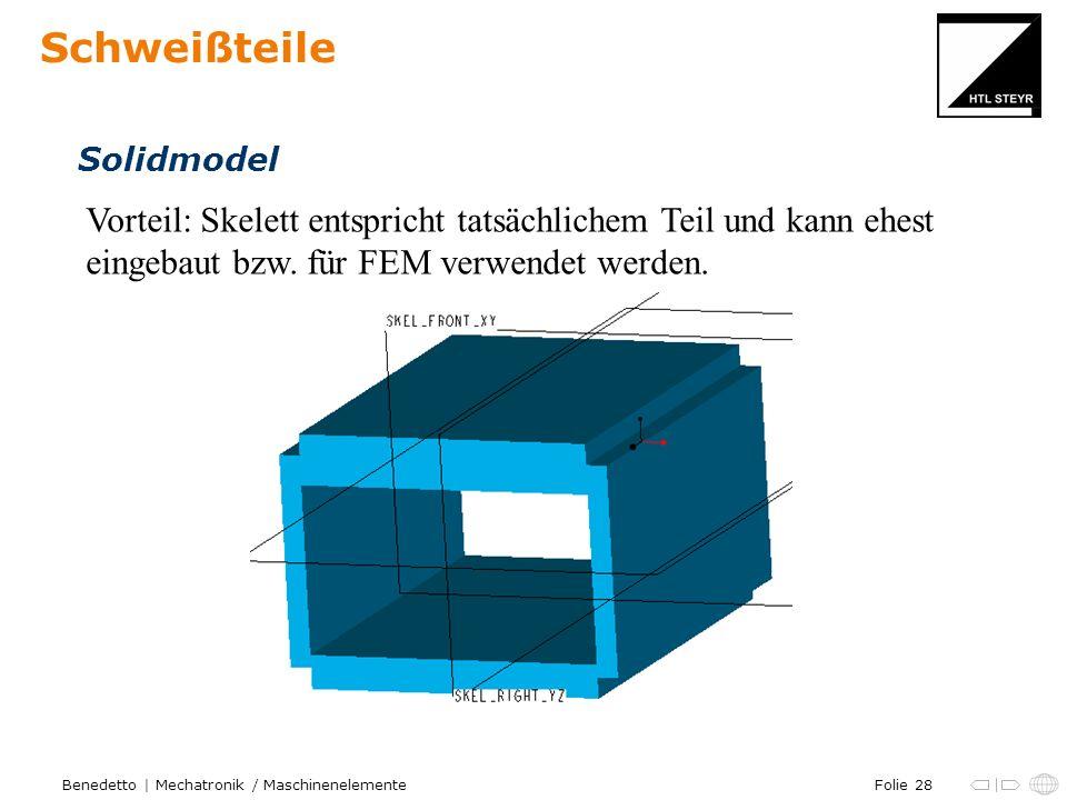 Folie 28Benedetto | Mechatronik / Maschinenelemente Schweißteile Solidmodel Vorteil: Skelett entspricht tatsächlichem Teil und kann ehest eingebaut bz