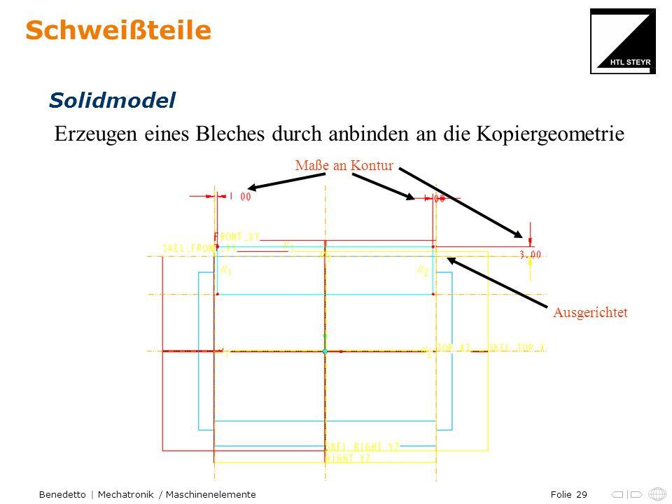 Folie 29Benedetto | Mechatronik / Maschinenelemente Schweißteile Erzeugen eines Bleches durch anbinden an die Kopiergeometrie Solidmodel Maße an Kontu