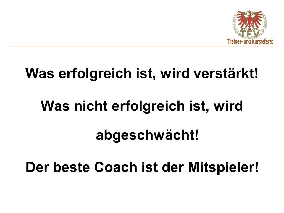 Was erfolgreich ist, wird verstärkt! Was nicht erfolgreich ist, wird abgeschwächt! Der beste Coach ist der Mitspieler!
