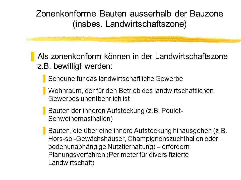 Zonenkonforme Bauten ausserhalb der Bauzone (insbes. Landwirtschaftszone) Als zonenkonform können in der Landwirtschaftszone z.B. bewilligt werden: Sc
