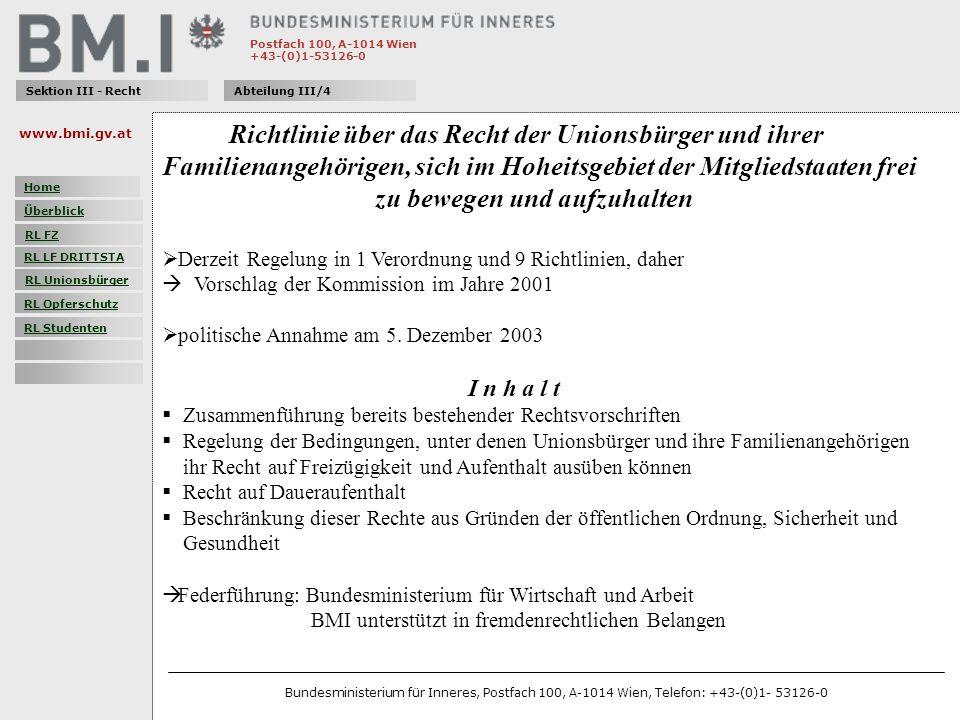 Postfach 100, A-1014 Wien +43-(0)1-53126-0 Sektion III - RechtAbteilung III/4 Richtlinie über das Recht der Unionsbürger und ihrer Familienangehörigen, sich im Hoheitsgebiet der Mitgliedstaaten frei zu bewegen und aufzuhalten Derzeit Regelung in 1 Verordnung und 9 Richtlinien, daher Vorschlag der Kommission im Jahre 2001 politische Annahme am 5.
