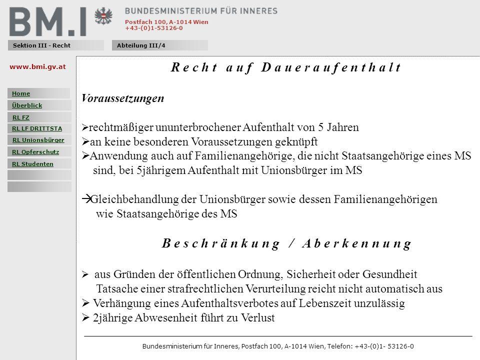 Postfach 100, A-1014 Wien +43-(0)1-53126-0 Sektion III - RechtAbteilung III/4 R e c h t a u f D a u e r a u f e n t h a l t Voraussetzungen rechtmäßiger ununterbrochener Aufenthalt von 5 Jahren an keine besonderen Voraussetzungen geknüpft Anwendung auch auf Familienangehörige, die nicht Staatsangehörige eines MS sind, bei 5jährigem Aufenthalt mit Unionsbürger im MS Gleichbehandlung der Unionsbürger sowie dessen Familienangehörigen wie Staatsangehörige des MS B e s c h r ä n k u n g / A b e r k e n n u n g aus Gründen der öffentlichen Ordnung, Sicherheit oder Gesundheit Tatsache einer strafrechtlichen Verurteilung reicht nicht automatisch aus Verhängung eines Aufenthaltsverbotes auf Lebenszeit unzulässig 2jährige Abwesenheit führt zu Verlust www.bmi.gv.at Bundesministerium für Inneres, Postfach 100, A-1014 Wien, Telefon: +43-(0)1- 53126-0 Home Überblick RL FZ RL LF DRITTSTA RL Unionsbürger RL Opferschutz RL Studenten