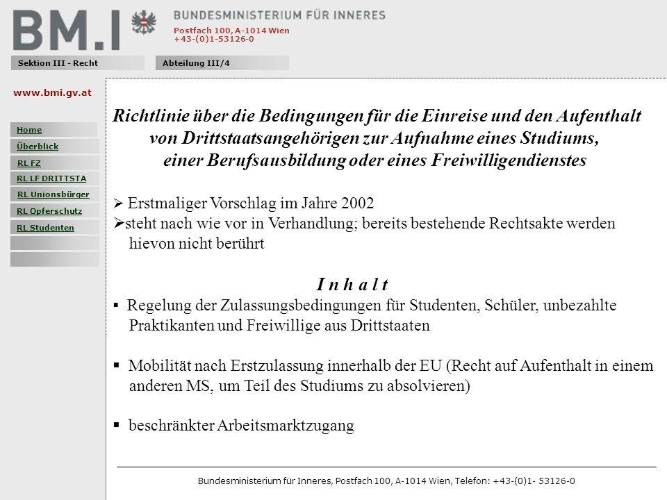 Postfach 100, A-1014 Wien +43-(0)1-53126-0 Sektion III - RechtAbteilung III/4 Richtlinie über die Bedingungen für die Einreise und den Aufenthalt von Drittstaatsangehörigen zur Aufnahme eines Studiums, einer Berufsausbildung oder eines Freiwilligendienstes Erstmaliger Vorschlag im Jahre 2002 steht nach wie vor in Verhandlung; bereits bestehende Rechtsakte werden hievon nicht berührt I n h a l t Regelung der Zulassungsbedingungen für Studenten, Schüler, unbezahlte Praktikanten und Freiwillige aus Drittstaaten Mobilität nach Erstzulassung innerhalb der EU (Recht auf Aufenthalt in einem anderen MS, um Teil des Studiums zu absolvieren) beschränkter Arbeitsmarktzugang www.bmi.gv.at Bundesministerium für Inneres, Postfach 100, A-1014 Wien, Telefon: +43-(0)1- 53126-0 Home Überblick RL FZ RL LF DRITTSTA RL Unionsbürger RL Opferschutz RL Studenten