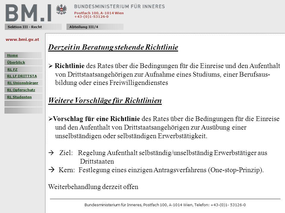 Postfach 100, A-1014 Wien +43-(0)1-53126-0 Sektion III - RechtAbteilung III/4 Derzeit in Beratung stehende Richtlinie Richtlinie des Rates über die Bedingungen für die Einreise und den Aufenthalt von Drittstaatsangehörigen zur Aufnahme eines Studiums, einer Berufsaus- bildung oder eines Freiwilligendienstes Weitere Vorschläge für Richtlinien Vorschlag für eine Richtlinie des Rates über die Bedingungen für die Einreise und den Aufenthalt von Drittstaatsangehörigen zur Ausübung einer unselbständigen oder selbständigen Erwerbstätigkeit.
