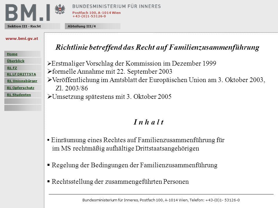 Postfach 100, A-1014 Wien +43-(0)1-53126-0 Sektion III - RechtAbteilung III/4 Folgende Personen können das Recht auf Familienzusammenführung in Anspruch nehmen: Ehegatten (Mehrehe nicht anerkannt) minderjährigen Kindern, einschließlich der adoptierten Kinder Optional für: direkte Verwandte ersten Grades in aufsteigender Linie volljährige unverheiratete Kinder nicht eheliche Lebenspartner www.bmi.gv.at Bundesministerium für Inneres, Postfach 100, A-1014 Wien, Telefon: +43-(0)1- 53126-0 Home Überblick RL FZ RL LF DRITTSTA RL Unionsbürger RL Opferschutz RL Studenten