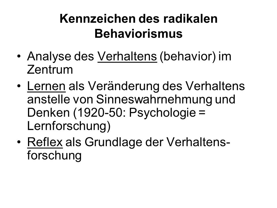 Kennzeichen des radikalen Behaviorismus Analyse des Verhaltens (behavior) im Zentrum Lernen als Veränderung des Verhaltens anstelle von Sinneswahrnehmung und Denken (1920-50: Psychologie = Lernforschung) Reflex als Grundlage der Verhaltens- forschung