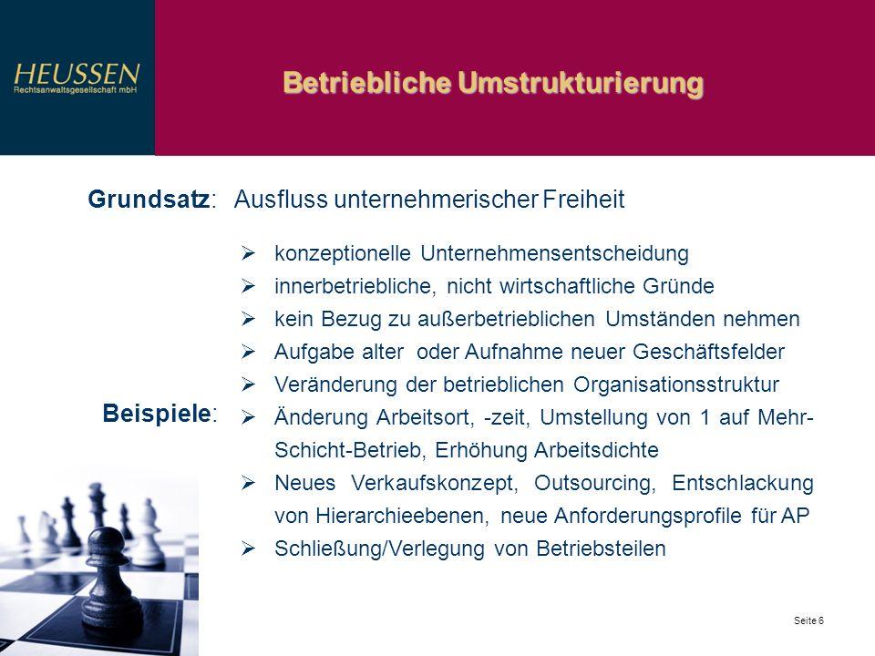 Betriebliche Umstrukturierung Seite 6 Grundsatz: Ausfluss unternehmerischer Freiheit konzeptionelle Unternehmensentscheidung innerbetriebliche, nicht