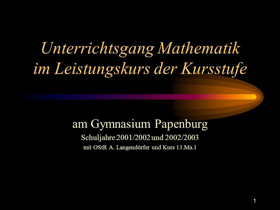 1 Unterrichtsgang Mathematik im Leistungskurs der Kursstufe am Gymnasium Papenburg Schuljahre 2001/2002 und 2002/2003 mit OStR A. Langendörfer und Kur