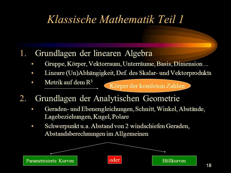 18 Klassische Mathematik Teil 1 1.Grundlagen der linearen Algebra Gruppe, Körper, Vektorraum, Unterräume, Basis, Dimension... Lineare (Un)Abhängigkeit