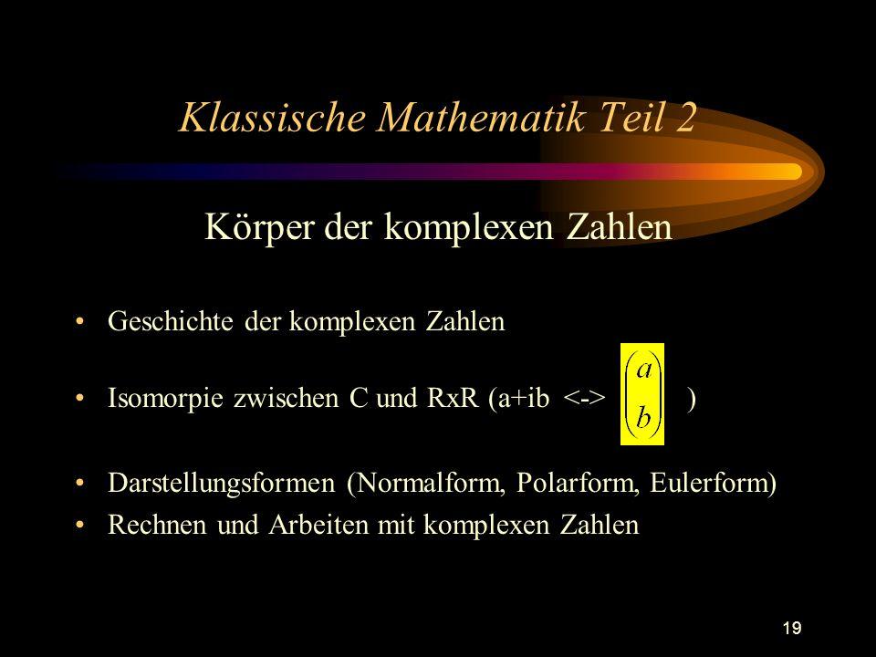 19 Klassische Mathematik Teil 2 Körper der komplexen Zahlen Geschichte der komplexen Zahlen Isomorpie zwischen C und RxR (a+ib ) Darstellungsformen (N
