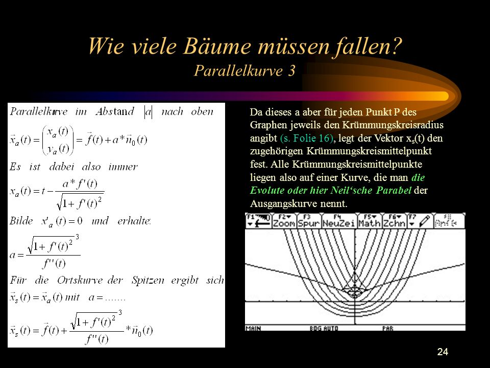 24 Wie viele Bäume müssen fallen? Parallelkurve 3 Da dieses a aber für jeden Punkt P des Graphen jeweils den Krümmungskreisradius angibt (s. Folie 16)