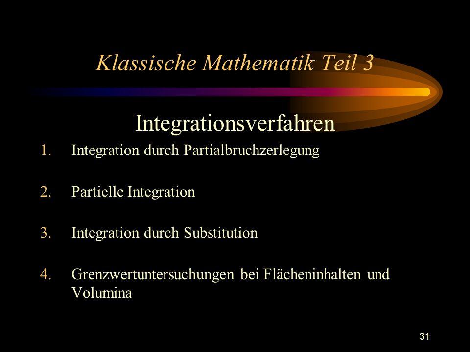 31 Klassische Mathematik Teil 3 Integrationsverfahren 1.Integration durch Partialbruchzerlegung 2.Partielle Integration 3.Integration durch Substitution 4.Grenzwertuntersuchungen bei Flächeninhalten und Volumina